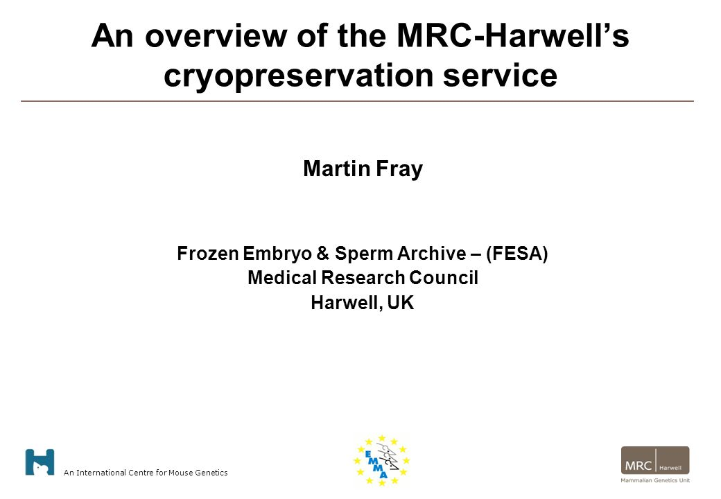 An International Centre for Mouse Genetics An overview of the MRC-Harwell's cryopreservation service Martin Fray Frozen Embryo & Sperm Archive – (FESA