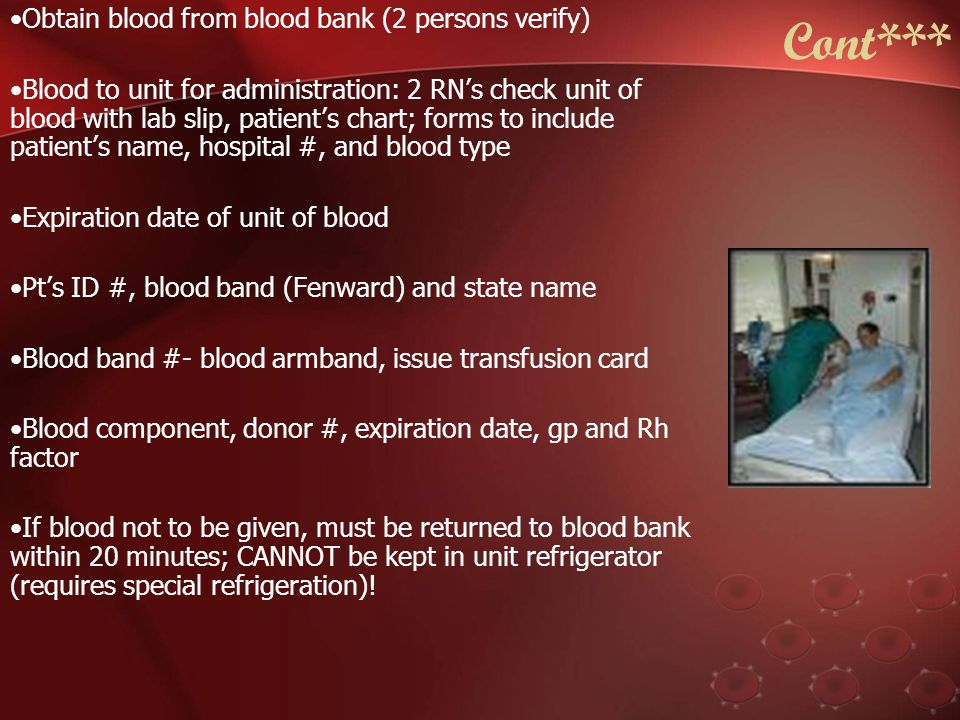 Initiation of Transfusion Verify informed consent for blood Check physician's orders ID patient, draw blood for T&C in red top tube; start 18- 20 gauge IV (if not already done), place blood band and label tube.