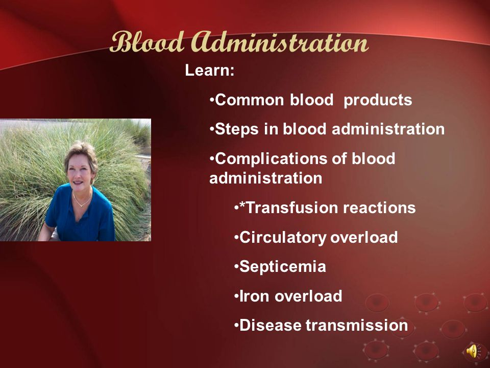 Blood Administration Right If you said: Check for T& C Verify informed consent Insure IV access; need large bore catheter (18-20 gauge); smaller cause
