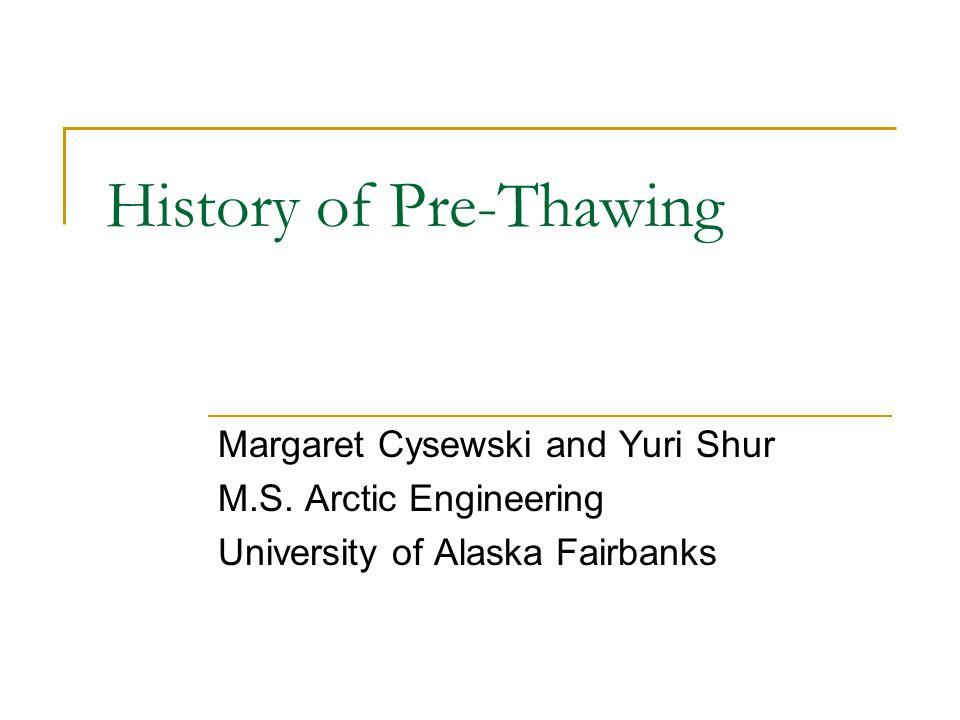 History of Pre-Thawing Margaret Cysewski and Yuri Shur M.S. Arctic Engineering University of Alaska Fairbanks