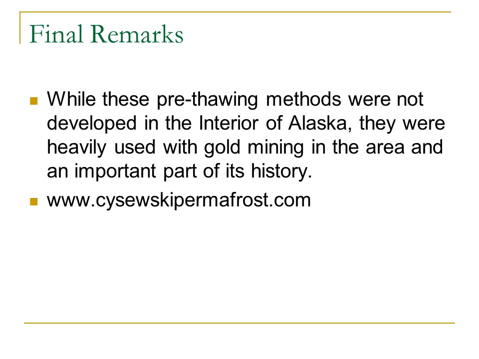 Final Remarks While these pre-thawing methods were not developed in the Interior of Alaska, they were heavily used with gold mining in the area and an