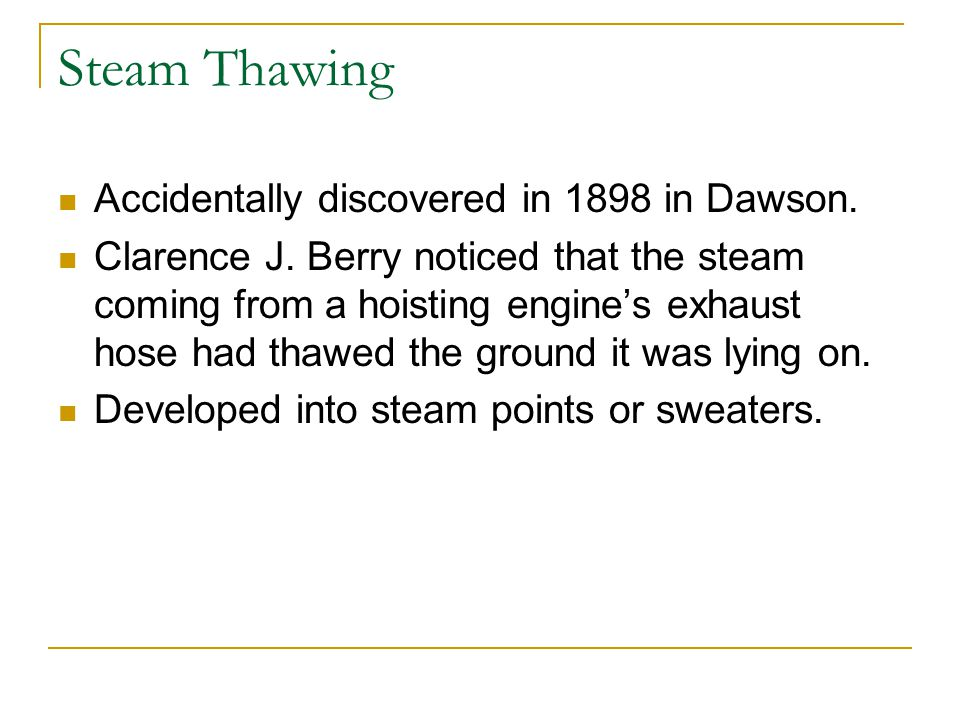 Steam Thawing Accidentally discovered in 1898 in Dawson. Clarence J. Berry noticed that the steam coming from a hoisting engine's exhaust hose had tha