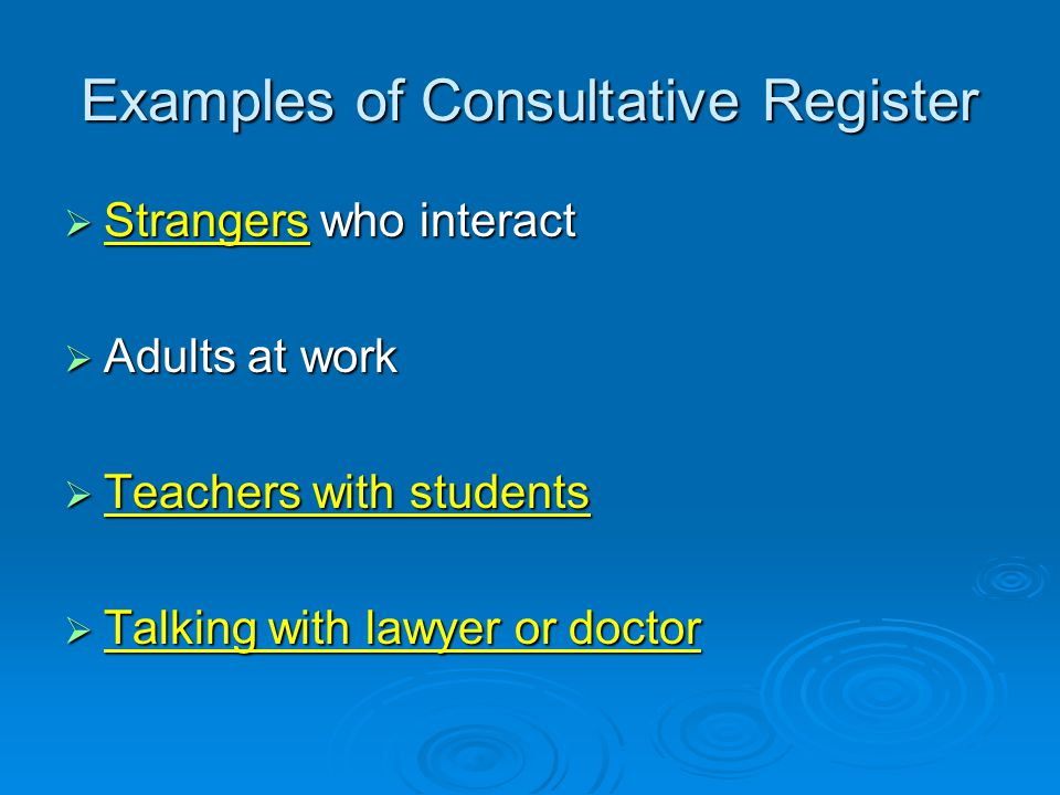 Examples of Consultative Register  Strangers who interact  Adults at work  Teachers with students  Talking with lawyer or doctor