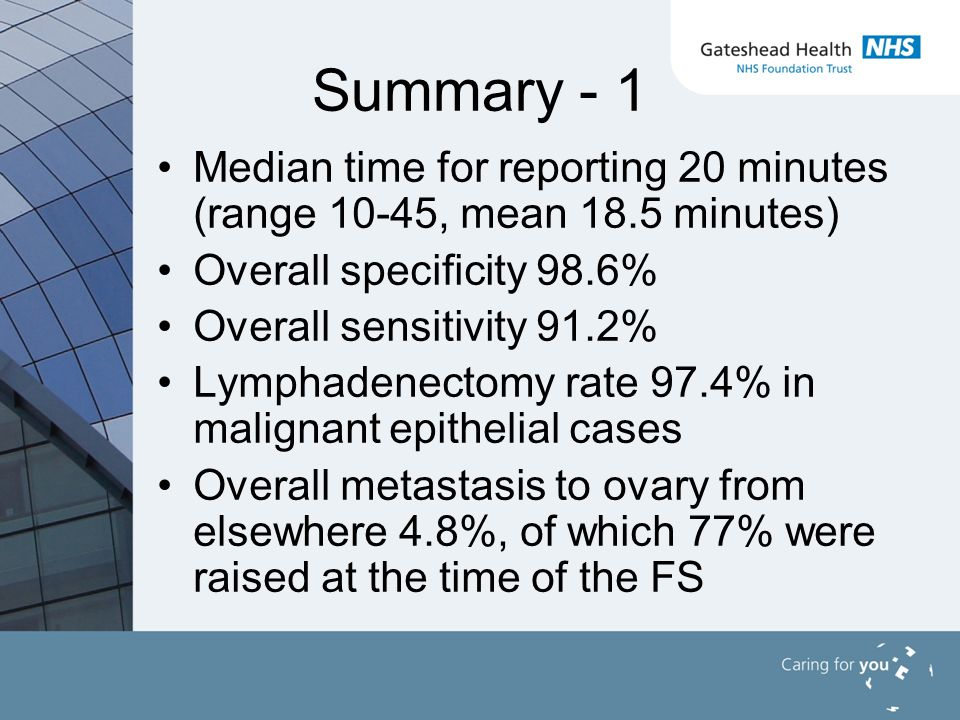 Summary - 1 Median time for reporting 20 minutes (range 10-45, mean 18.5 minutes) Overall specificity 98.6% Overall sensitivity 91.2% Lymphadenectomy rate 97.4% in malignant epithelial cases Overall metastasis to ovary from elsewhere 4.8%, of which 77% were raised at the time of the FS