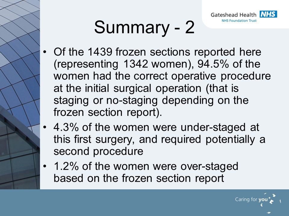 Summary - 2 Of the 1439 frozen sections reported here (representing 1342 women), 94.5% of the women had the correct operative procedure at the initial surgical operation (that is staging or no-staging depending on the frozen section report).