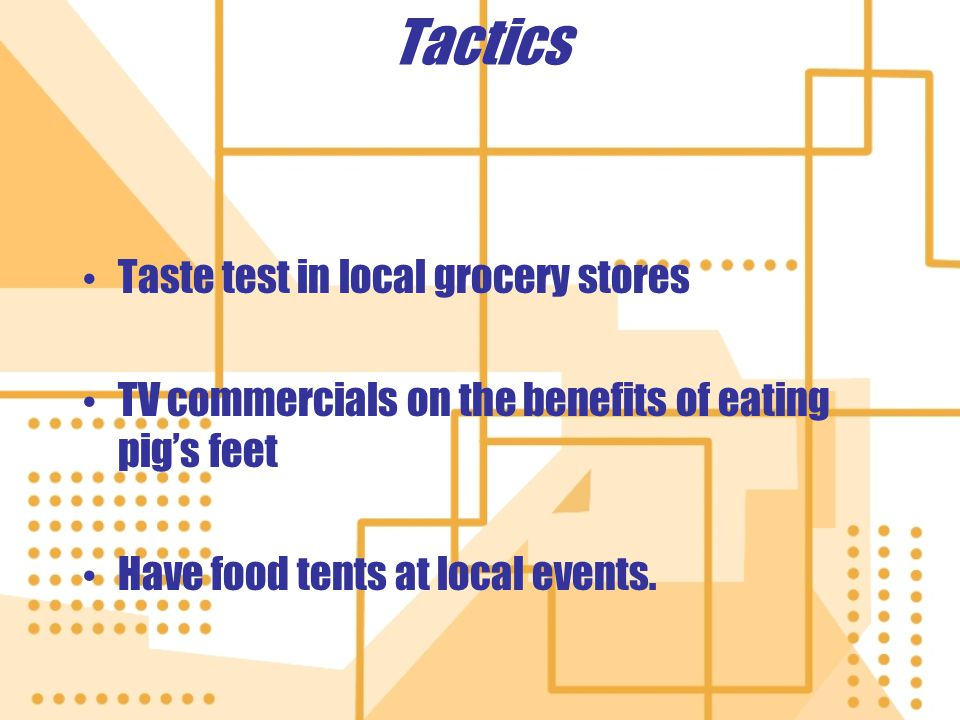 Tactics Taste test in local grocery stores TV commercials on the benefits of eating pig's feet Have food tents at local events.