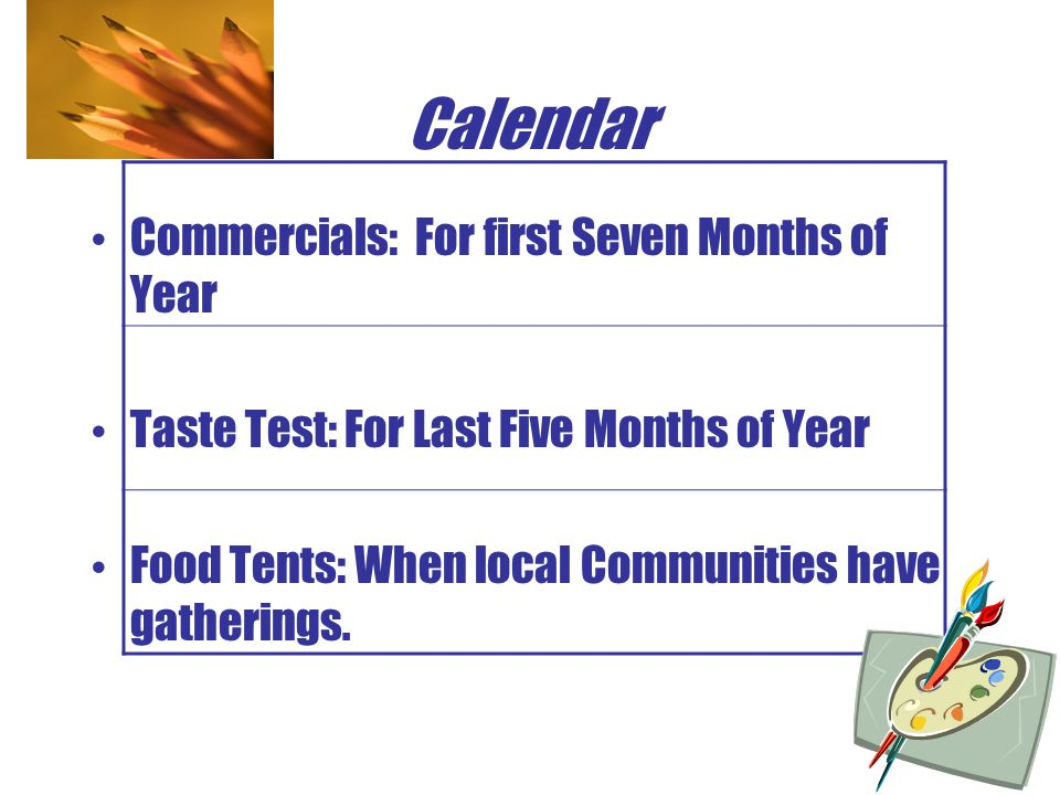 Calendar Commercials: For first Seven Months of Year Taste Test: For Last Five Months of Year Food Tents: When local Communities have gatherings.