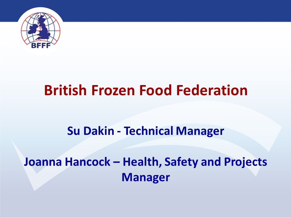 British Frozen Food Federation Su Dakin - Technical Manager Joanna Hancock – Health, Safety and Projects Manager