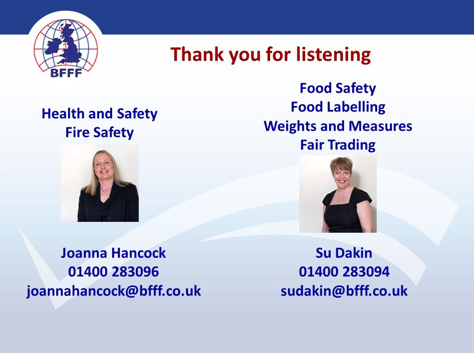 Thank you for listening Health and Safety Fire Safety Joanna Hancock 01400 283096 joannahancock@bfff.co.uk Food Safety Food Labelling Weights and Meas