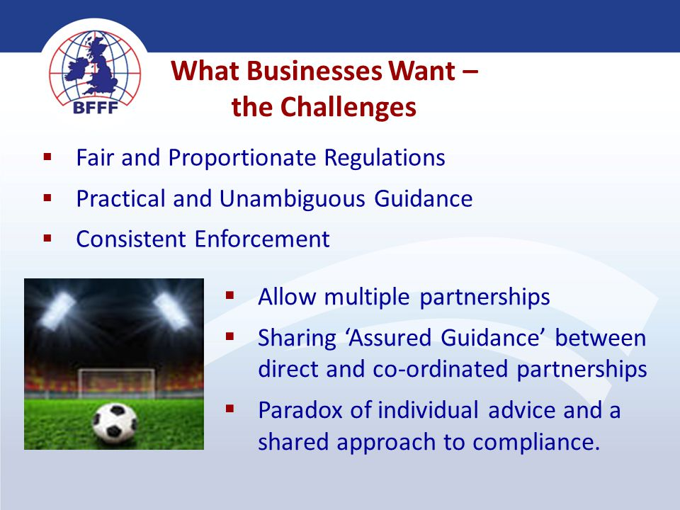 What Businesses Want – the Challenges  Fair and Proportionate Regulations  Practical and Unambiguous Guidance  Consistent Enforcement  Allow multi