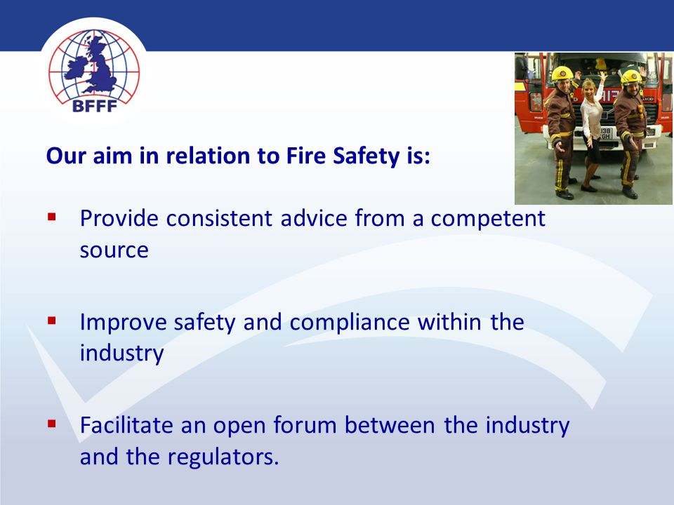 4 Our aim in relation to Fire Safety is:  Provide consistent advice from a competent source  Improve safety and compliance within the industry  Fac