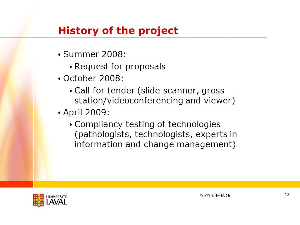 www.ulaval.ca 13 History of the project Summer 2008: Request for proposals October 2008: Call for tender (slide scanner, gross station/videoconferencing and viewer) April 2009: Compliancy testing of technologies (pathologists, technologists, experts in information and change management)