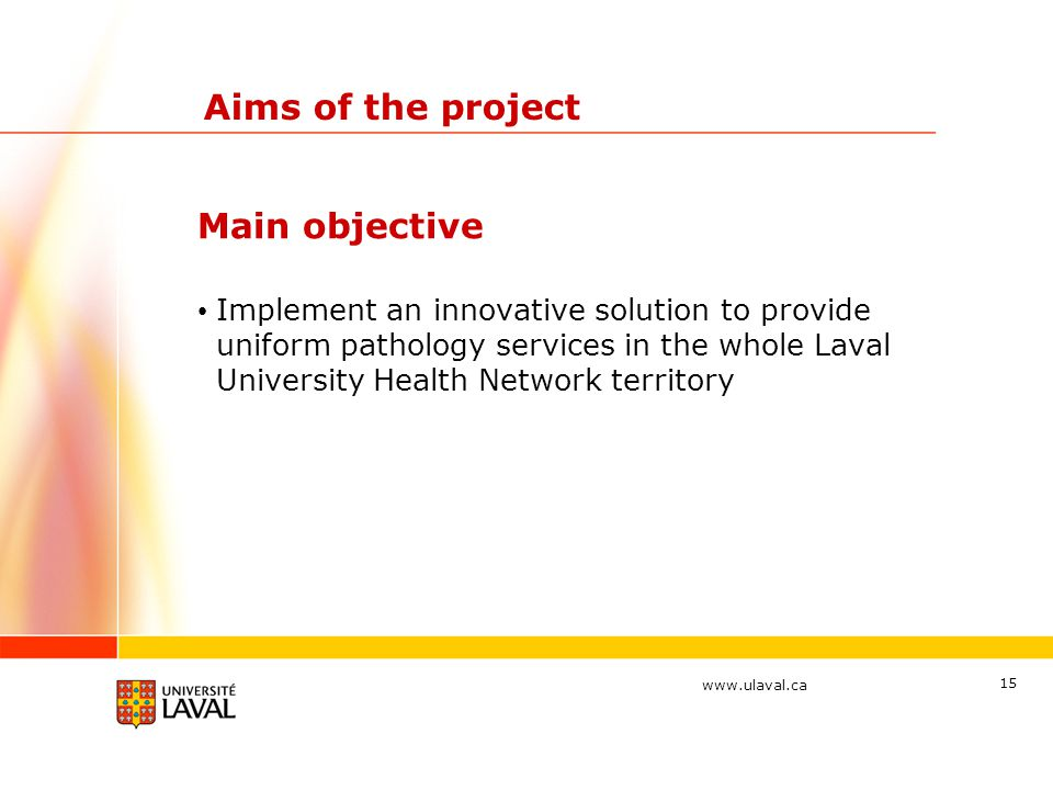 www.ulaval.ca 15 Aims of the project Implement an innovative solution to provide uniform pathology services in the whole Laval University Health Network territory Main objective