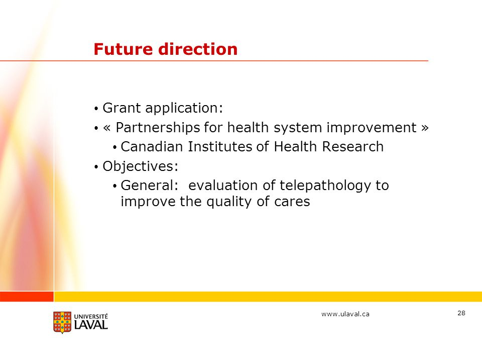 www.ulaval.ca 28 Future direction Grant application: « Partnerships for health system improvement » Canadian Institutes of Health Research Objectives: General: evaluation of telepathology to improve the quality of cares