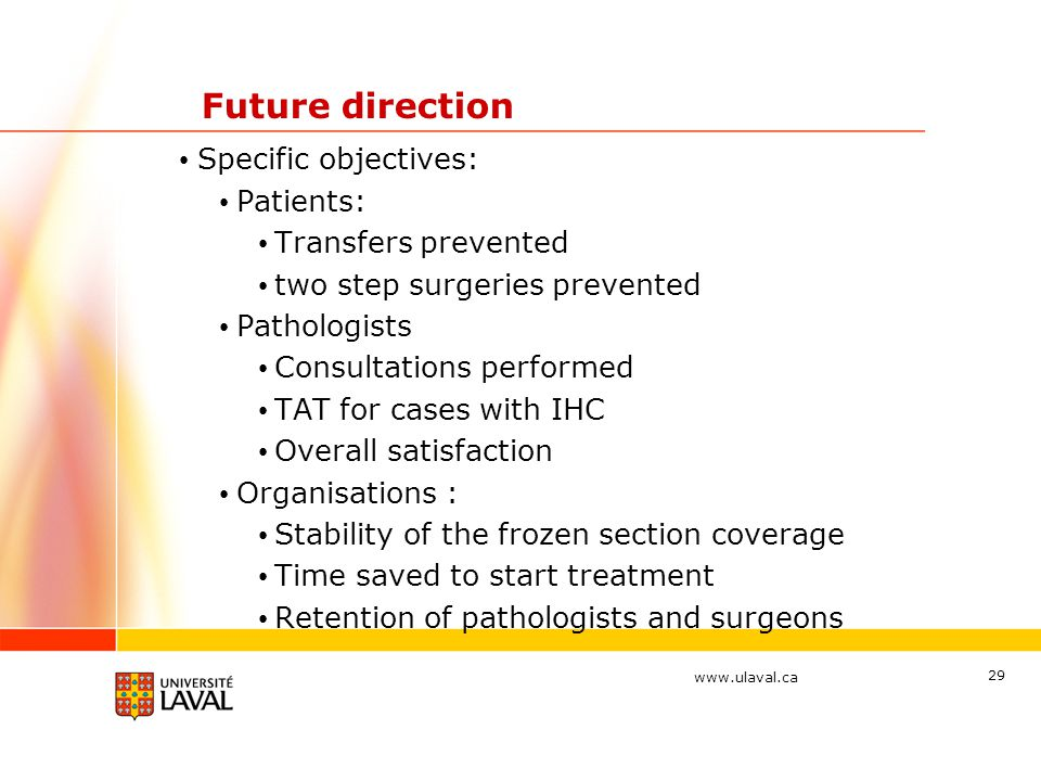 www.ulaval.ca 29 Future direction Specific objectives: Patients: Transfers prevented two step surgeries prevented Pathologists Consultations performed TAT for cases with IHC Overall satisfaction Organisations : Stability of the frozen section coverage Time saved to start treatment Retention of pathologists and surgeons
