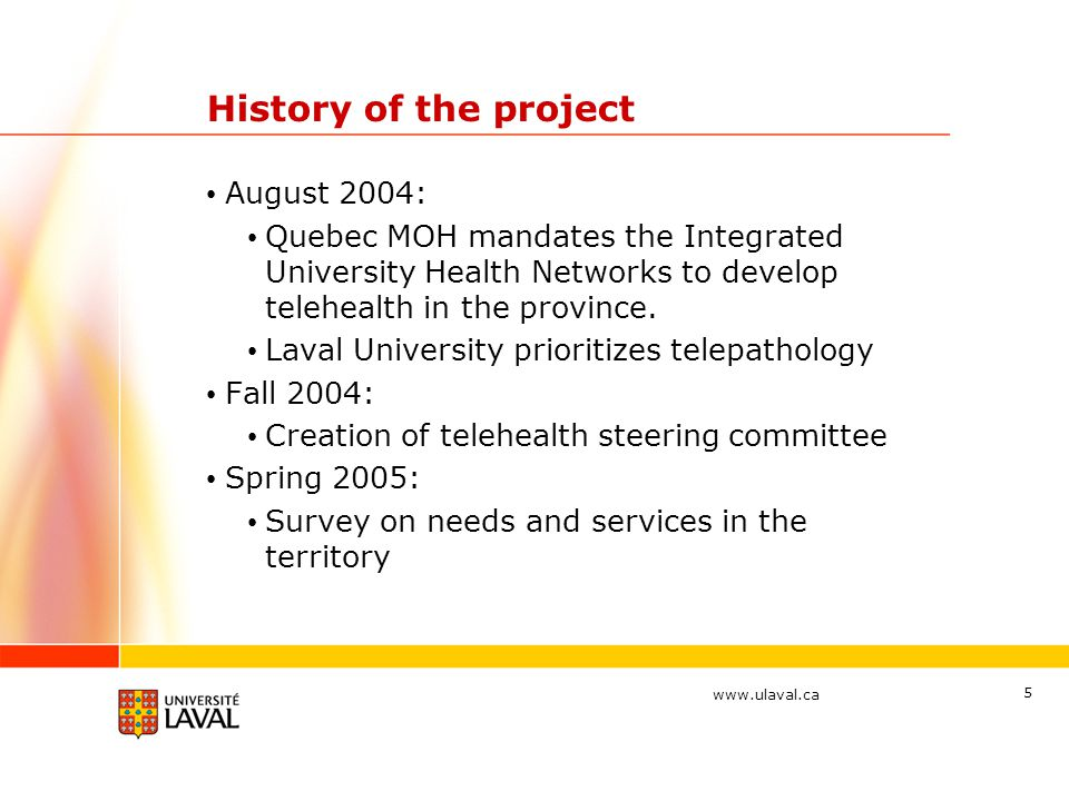 www.ulaval.ca 5 History of the project August 2004: Quebec MOH mandates the Integrated University Health Networks to develop telehealth in the province.