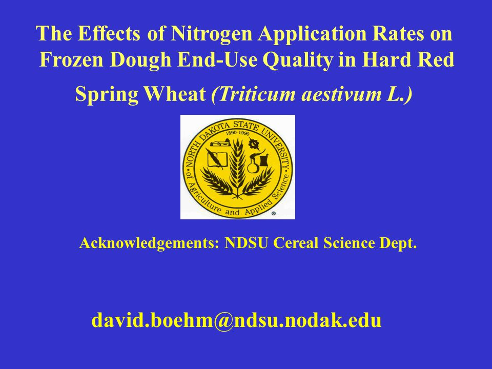 david.boehm@ndsu.nodak.edu Acknowledgements: NDSU Cereal Science Dept. The Effects of Nitrogen Application Rates on Frozen Dough End-Use Quality in Ha