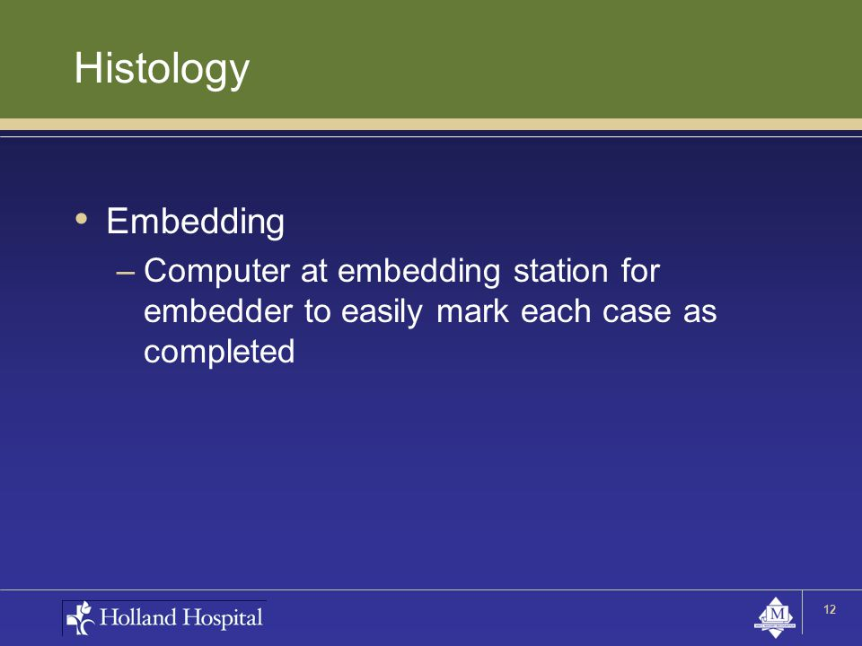 Histology Embedding –Computer at embedding station for embedder to easily mark each case as completed 12