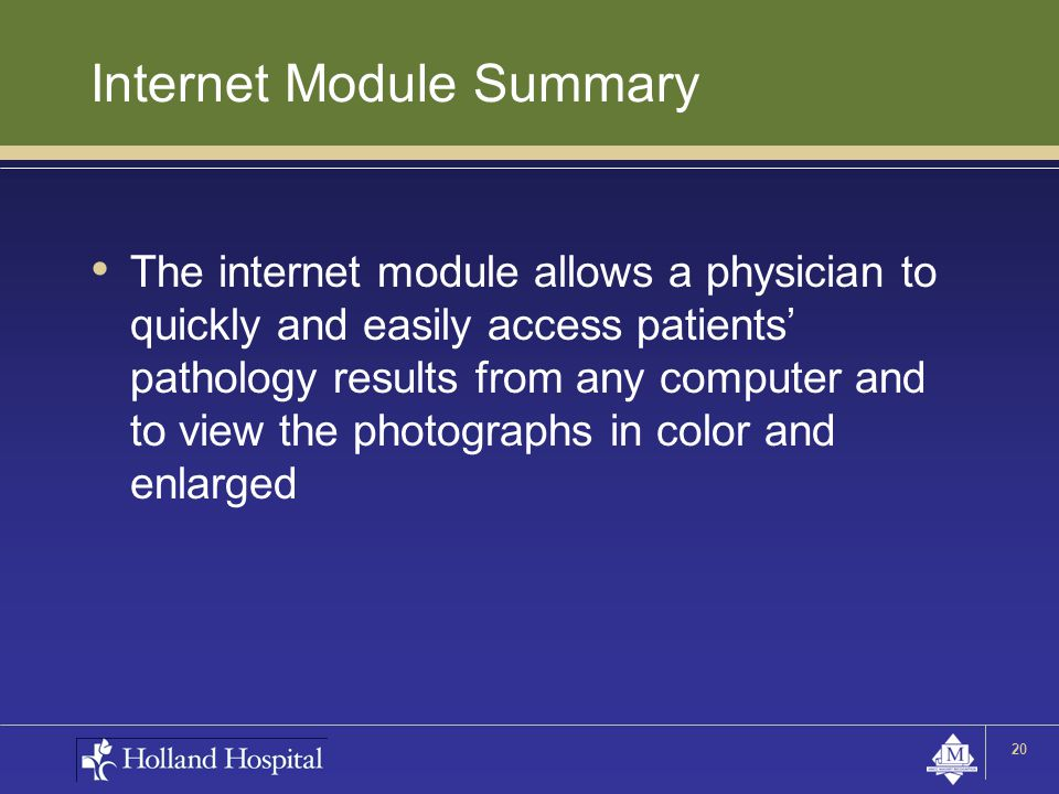 Internet Module Summary The internet module allows a physician to quickly and easily access patients' pathology results from any computer and to view the photographs in color and enlarged 20