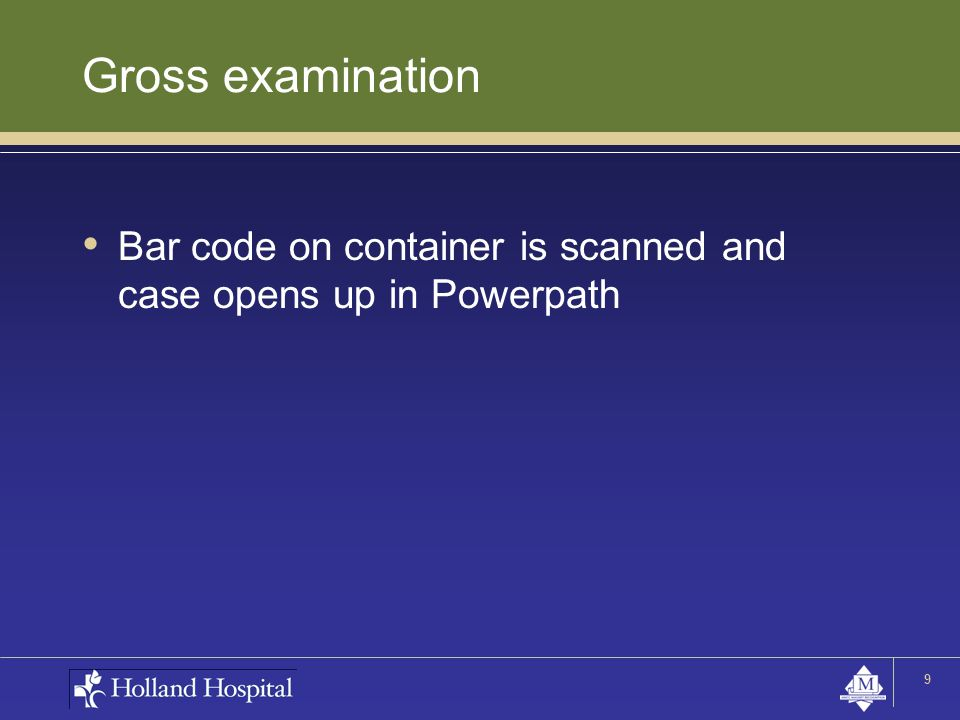 Gross examination Bar code on container is scanned and case opens up in Powerpath 9