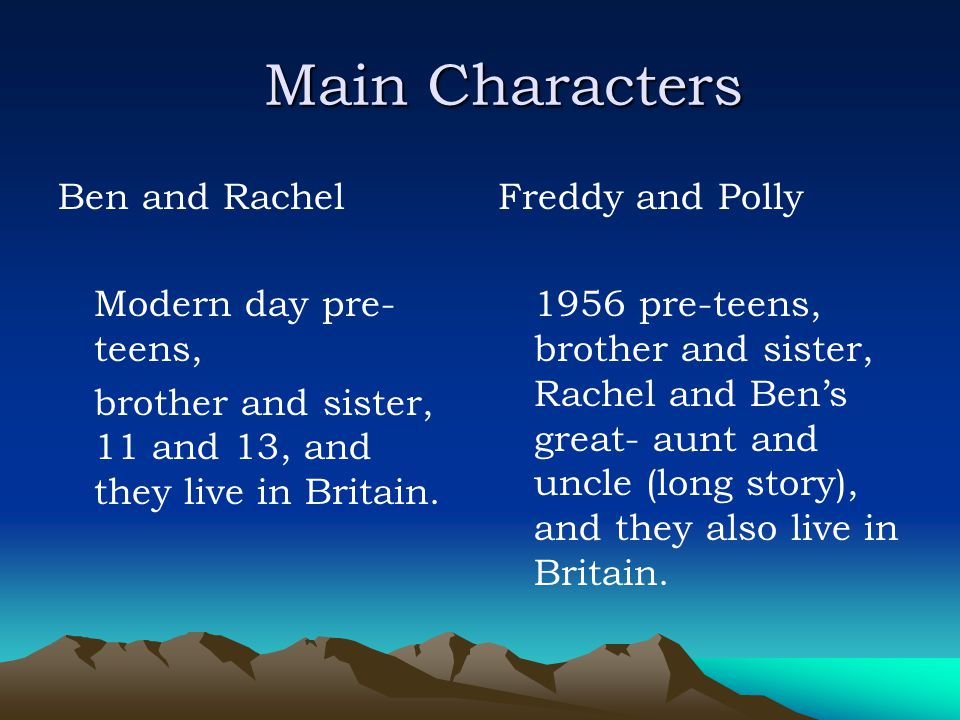 Main Characters Ben and Rachel Modern day pre- teens, brother and sister, 11 and 13, and they live in Britain. Freddy and Polly 1956 pre-teens, brothe