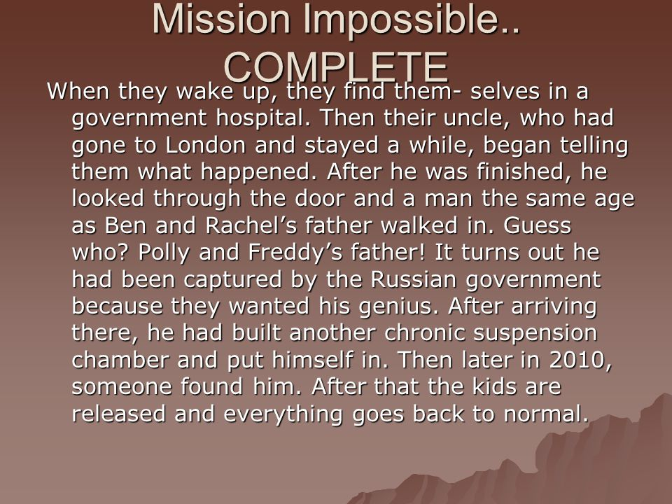 Mission Impossible.. COMPLETE When they wake up, they find them- selves in a government hospital. Then their uncle, who had gone to London and stayed