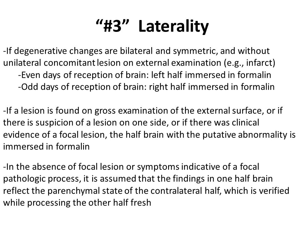 #3 Laterality -If degenerative changes are bilateral and symmetric, and without unilateral concomitant lesion on external examination (e.g., infarct) -Even days of reception of brain: left half immersed in formalin -Odd days of reception of brain: right half immersed in formalin -If a lesion is found on gross examination of the external surface, or if there is suspicion of a lesion on one side, or if there was clinical evidence of a focal lesion, the half brain with the putative abnormality is immersed in formalin -In the absence of focal lesion or symptoms indicative of a focal pathologic process, it is assumed that the findings in one half brain reflect the parenchymal state of the contralateral half, which is verified while processing the other half fresh