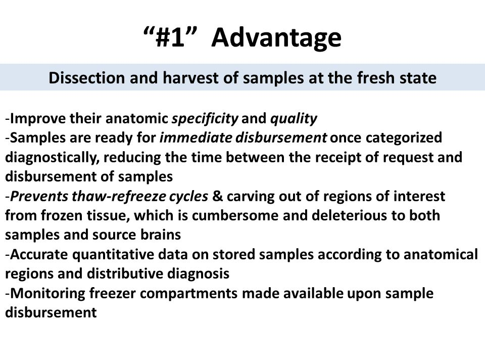 #1 Advantage -Improve their anatomic specificity and quality -Samples are ready for immediate disbursement once categorized diagnostically, reducing the time between the receipt of request and disbursement of samples -Prevents thaw-refreeze cycles & carving out of regions of interest from frozen tissue, which is cumbersome and deleterious to both samples and source brains -Accurate quantitative data on stored samples according to anatomical regions and distributive diagnosis -Monitoring freezer compartments made available upon sample disbursement Dissection and harvest of samples at the fresh state