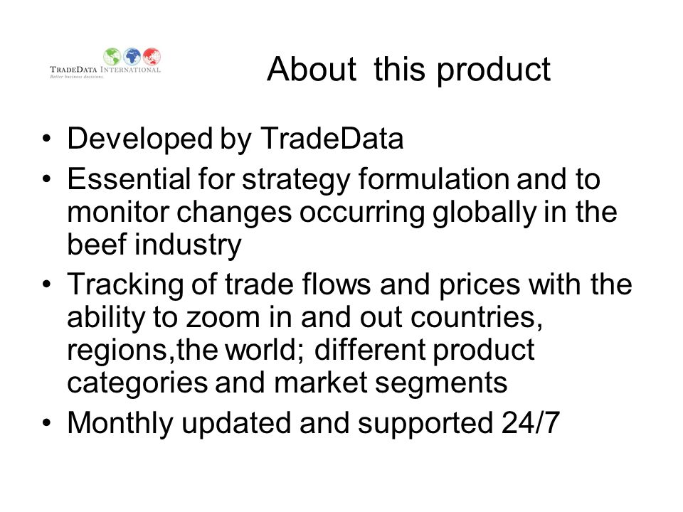 About this product Developed by TradeData Essential for strategy formulation and to monitor changes occurring globally in the beef industry Tracking of trade flows and prices with the ability to zoom in and out countries, regions,the world; different product categories and market segments Monthly updated and supported 24/7