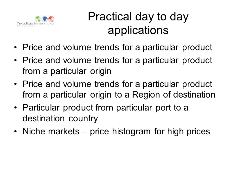 Practical day to day applications Price and volume trends for a particular product Price and volume trends for a particular product from a particular origin Price and volume trends for a particular product from a particular origin to a Region of destination Particular product from particular port to a destination country Niche markets – price histogram for high prices