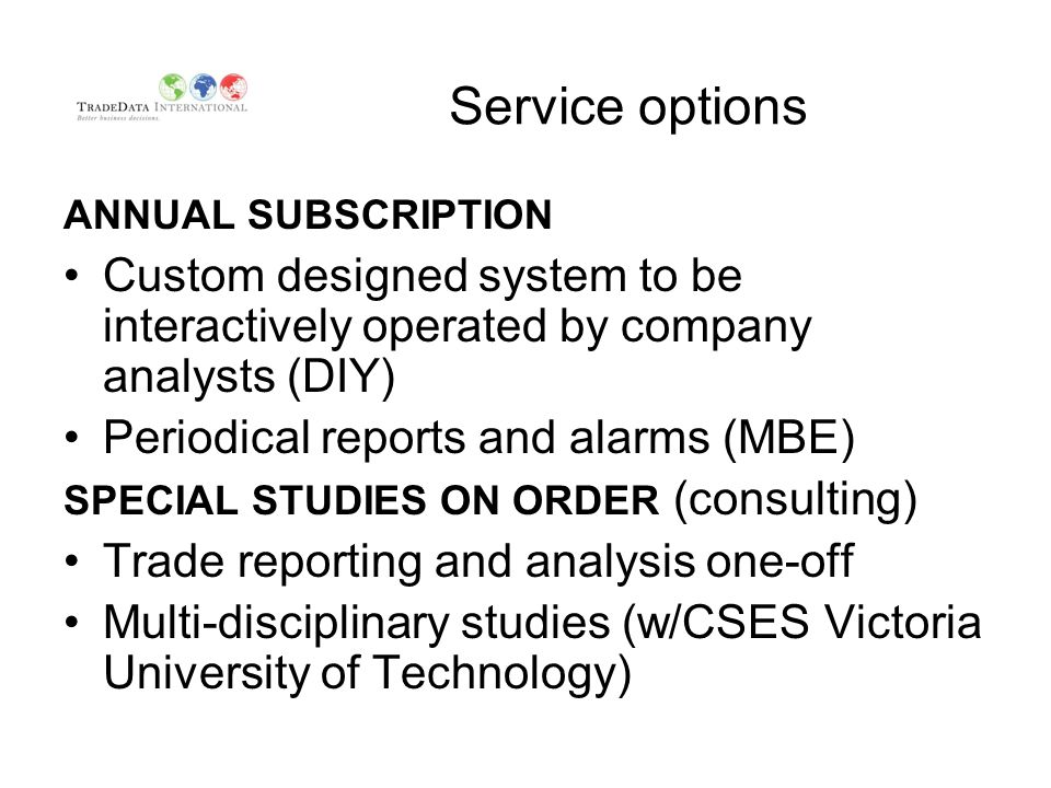Service options ANNUAL SUBSCRIPTION Custom designed system to be interactively operated by company analysts (DIY) Periodical reports and alarms (MBE) SPECIAL STUDIES ON ORDER (consulting) Trade reporting and analysis one-off Multi-disciplinary studies (w/CSES Victoria University of Technology)