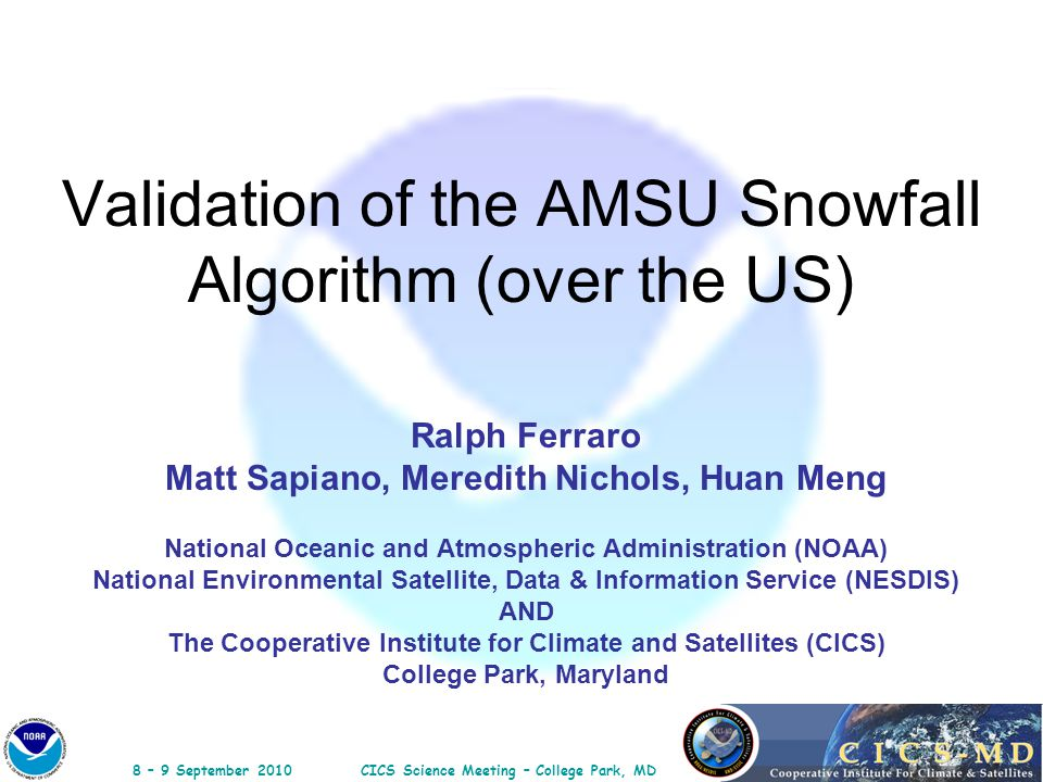 8 – 9 September 2010CICS Science Meeting – College Park, MD Validation of the AMSU Snowfall Algorithm (over the US) Ralph Ferraro Matt Sapiano, Meredi