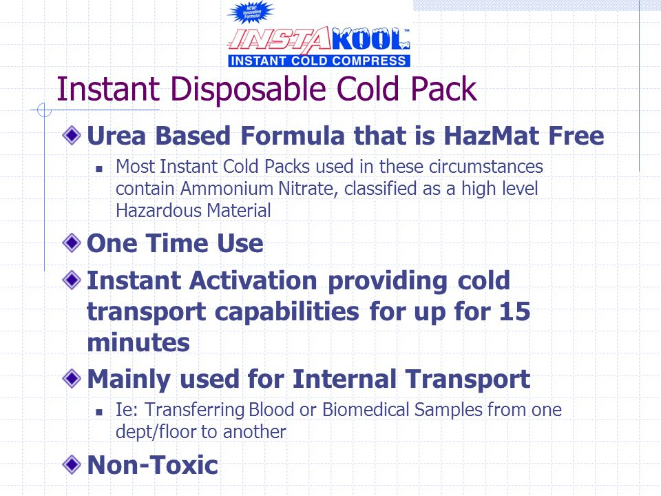 Instant Disposable Cold Pack Urea Based Formula that is HazMat Free Most Instant Cold Packs used in these circumstances contain Ammonium Nitrate, classified as a high level Hazardous Material One Time Use Instant Activation providing cold transport capabilities for up for 15 minutes Mainly used for Internal Transport Ie: Transferring Blood or Biomedical Samples from one dept/floor to another Non-Toxic