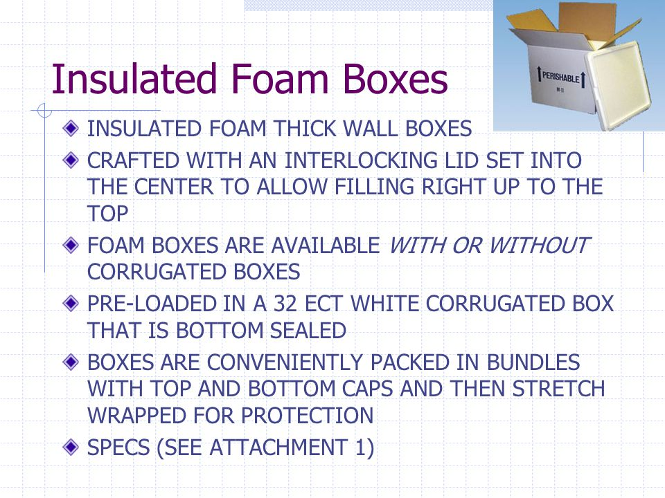 INSULATED FOAM THICK WALL BOXES CRAFTED WITH AN INTERLOCKING LID SET INTO THE CENTER TO ALLOW FILLING RIGHT UP TO THE TOP FOAM BOXES ARE AVAILABLE WITH OR WITHOUT CORRUGATED BOXES PRE-LOADED IN A 32 ECT WHITE CORRUGATED BOX THAT IS BOTTOM SEALED BOXES ARE CONVENIENTLY PACKED IN BUNDLES WITH TOP AND BOTTOM CAPS AND THEN STRETCH WRAPPED FOR PROTECTION SPECS (SEE ATTACHMENT 1)