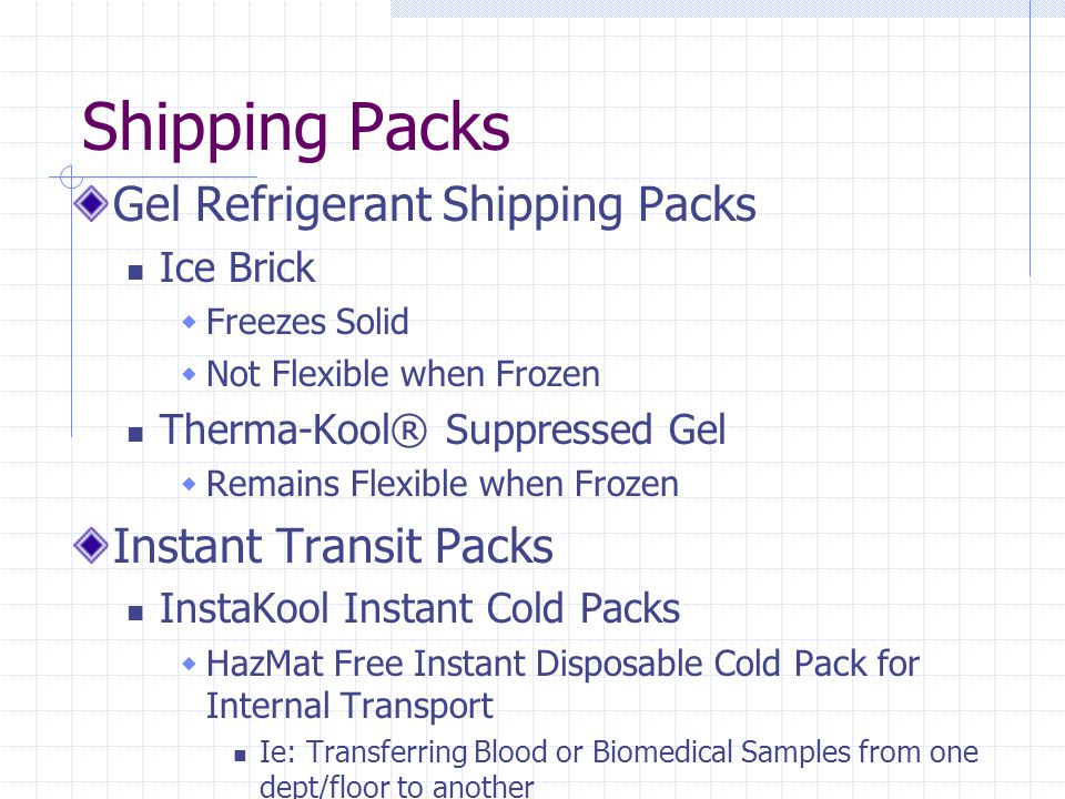 Shipping Packs Gel Refrigerant Shipping Packs Ice Brick  Freezes Solid  Not Flexible when Frozen Therma-Kool® Suppressed Gel  Remains Flexible when Frozen Instant Transit Packs InstaKool Instant Cold Packs  HazMat Free Instant Disposable Cold Pack for Internal Transport Ie: Transferring Blood or Biomedical Samples from one dept/floor to another