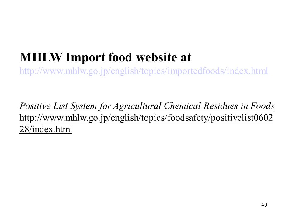 40 MHLW Import food website at http://www.mhlw.go.jp/english/topics/importedfoods/index.html Positive List System for Agricultural Chemical Residues i