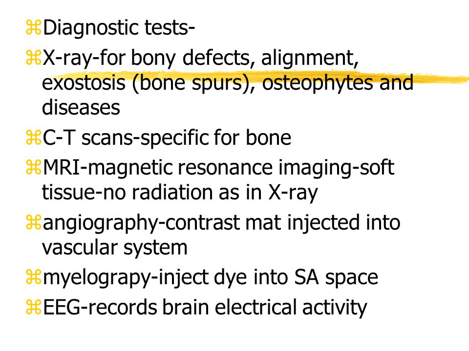 zDiagnostic tests- zX-ray-for bony defects, alignment, exostosis (bone spurs), osteophytes and diseases zC-T scans-specific for bone zMRI-magnetic resonance imaging-soft tissue-no radiation as in X-ray zangiography-contrast mat injected into vascular system zmyelograpy-inject dye into SA space zEEG-records brain electrical activity