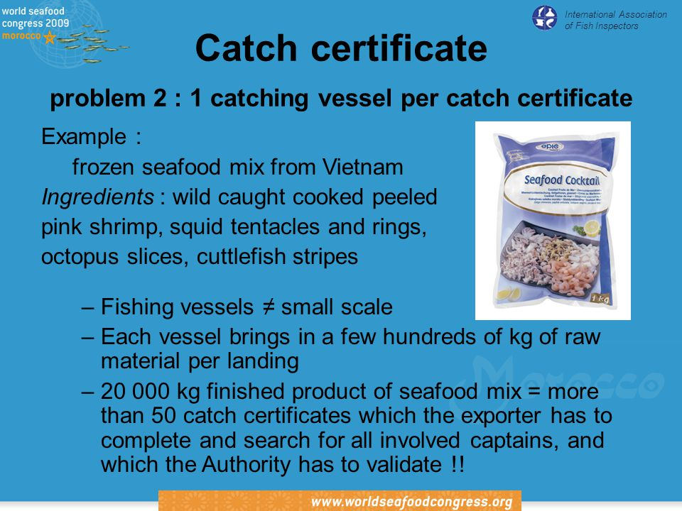 International Association of Fish Inspectors Catch certificate problem 2 : 1 catching vessel per catch certificate Example : frozen seafood mix from Vietnam Ingredients : wild caught cooked peeled pink shrimp, squid tentacles and rings, octopus slices, cuttlefish stripes –Fishing vessels ≠ small scale –Each vessel brings in a few hundreds of kg of raw material per landing –20 000 kg finished product of seafood mix = more than 50 catch certificates which the exporter has to complete and search for all involved captains, and which the Authority has to validate !!