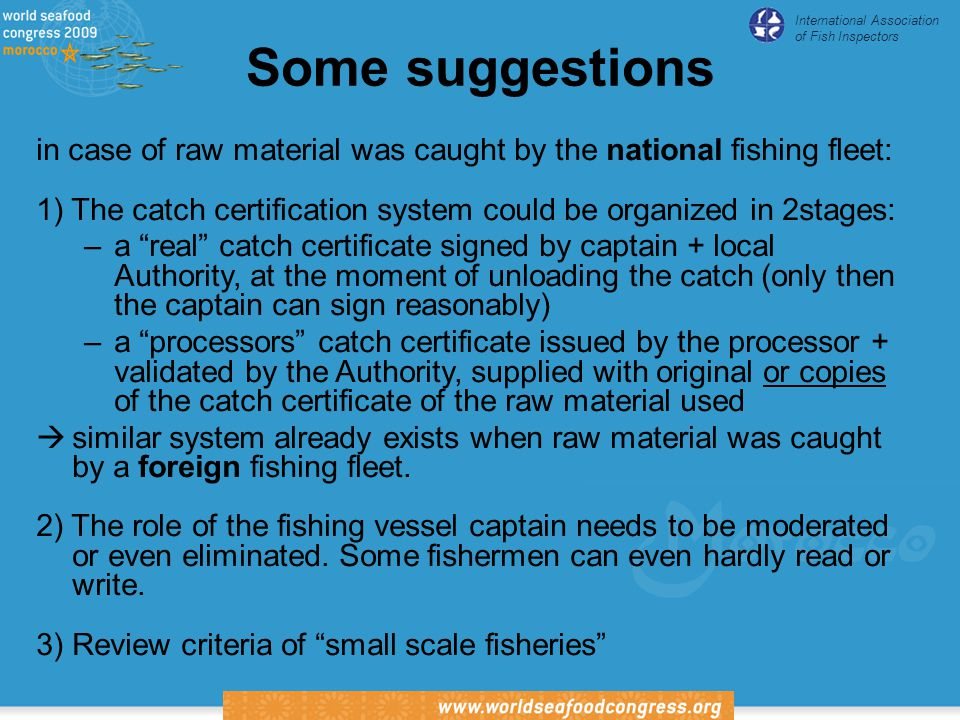 International Association of Fish Inspectors Some suggestions in case of raw material was caught by the national fishing fleet: 1) The catch certification system could be organized in 2stages: –a real catch certificate signed by captain + local Authority, at the moment of unloading the catch (only then the captain can sign reasonably) –a processors catch certificate issued by the processor + validated by the Authority, supplied with original or copies of the catch certificate of the raw material used  similar system already exists when raw material was caught by a foreign fishing fleet.