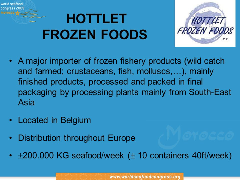 International Association of Fish Inspectors HOTTLET FROZEN FOODS A major importer of frozen fishery products (wild catch and farmed; crustaceans, fish, molluscs,…), mainly finished products, processed and packed in final packaging by processing plants mainly from South-East Asia Located in Belgium Distribution throughout Europe  200.000 KG seafood/week (  10 containers 40ft/week)