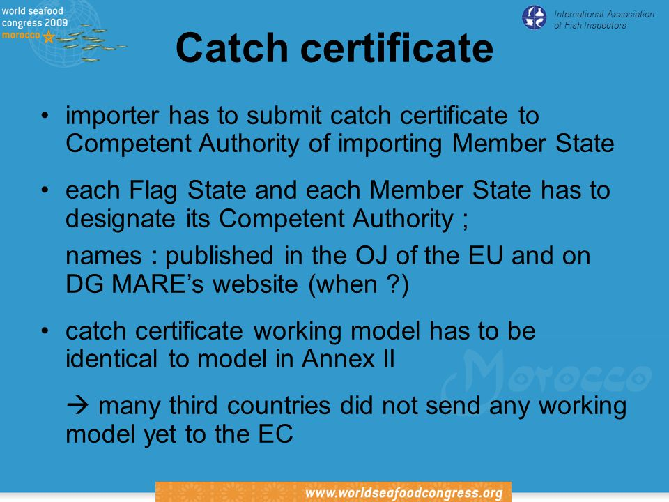International Association of Fish Inspectors Catch certificate importer has to submit catch certificate to Competent Authority of importing Member State each Flag State and each Member State has to designate its Competent Authority ; names : published in the OJ of the EU and on DG MARE's website (when ) catch certificate working model has to be identical to model in Annex II  many third countries did not send any working model yet to the EC