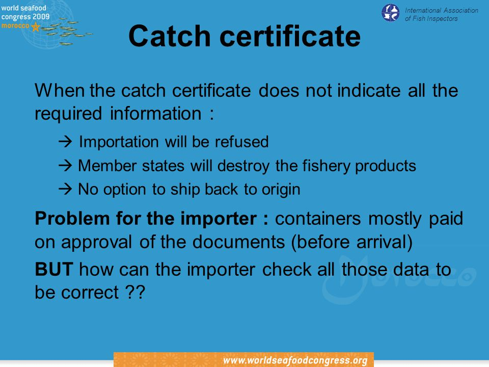 International Association of Fish Inspectors Catch certificate When the catch certificate does not indicate all the required information :  Importation will be refused  Member states will destroy the fishery products  No option to ship back to origin Problem for the importer : containers mostly paid on approval of the documents (before arrival) BUT how can the importer check all those data to be correct