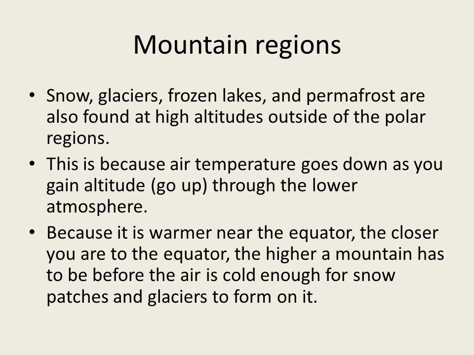 Mountain regions Snow, glaciers, frozen lakes, and permafrost are also found at high altitudes outside of the polar regions.