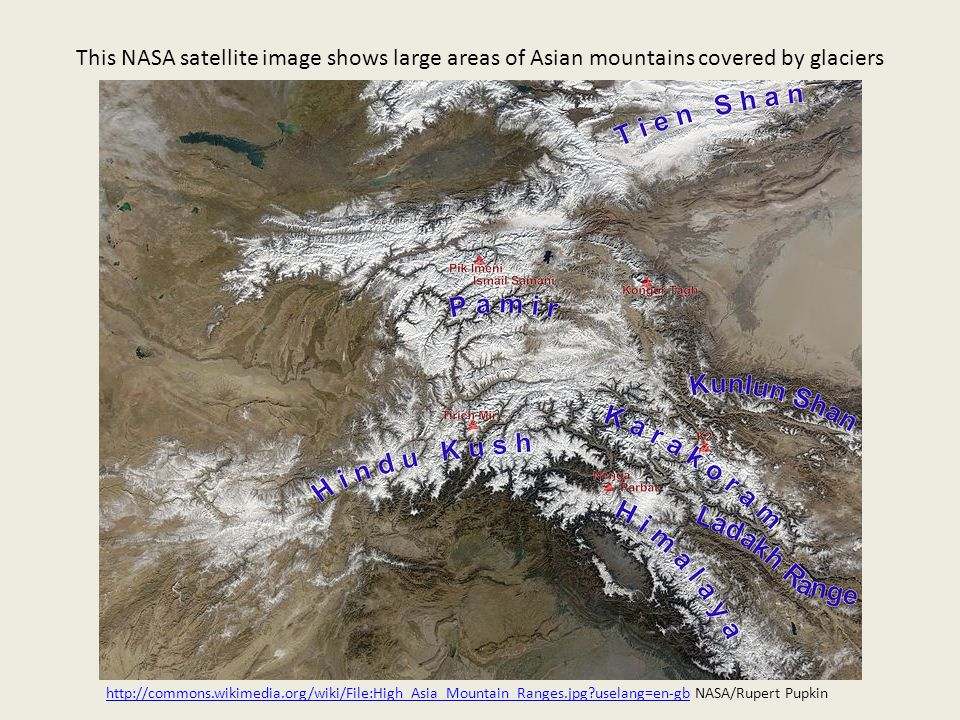 This NASA satellite image shows large areas of Asian mountains covered by glaciers http://commons.wikimedia.org/wiki/File:High_Asia_Mountain_Ranges.jpg uselang=en-gbhttp://commons.wikimedia.org/wiki/File:High_Asia_Mountain_Ranges.jpg uselang=en-gb NASA/Rupert Pupkin