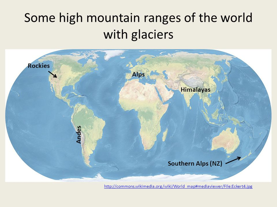 Some high mountain ranges of the world with glaciers Himalayas Rockies Andes Alps http://commons.wikimedia.org/wiki/World_map#mediaviewer/File:Eckert4.jpg Southern Alps (NZ)