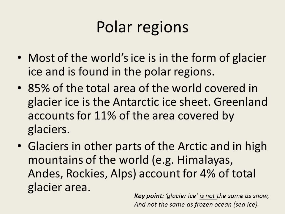 Polar regions Most of the world's ice is in the form of glacier ice and is found in the polar regions.