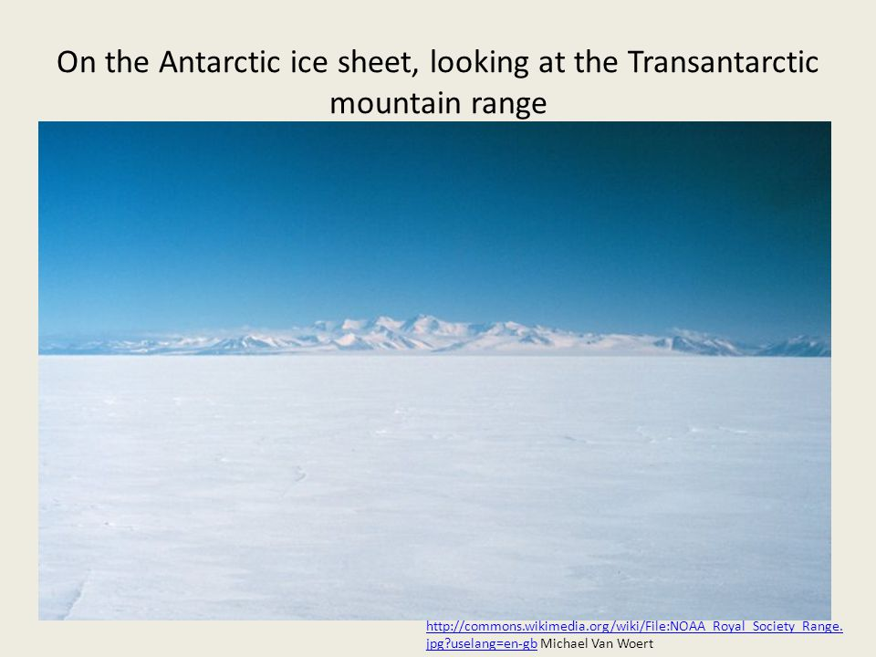 On the Antarctic ice sheet, looking at the Transantarctic mountain range http://commons.wikimedia.org/wiki/File:NOAA_Royal_Society_Range.