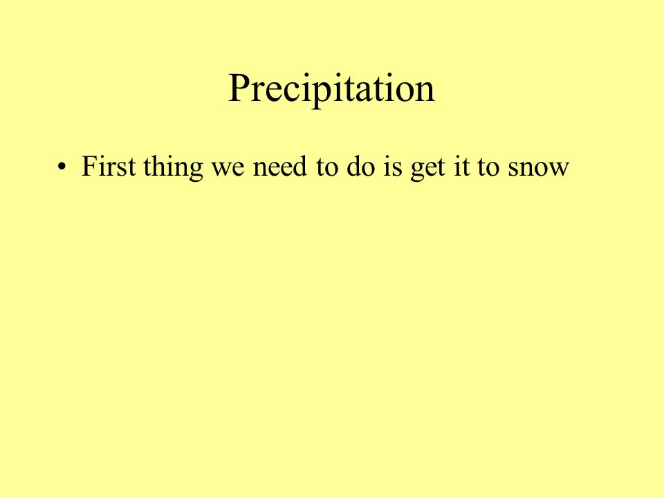 Precipitation First thing we need to do is get it to snow