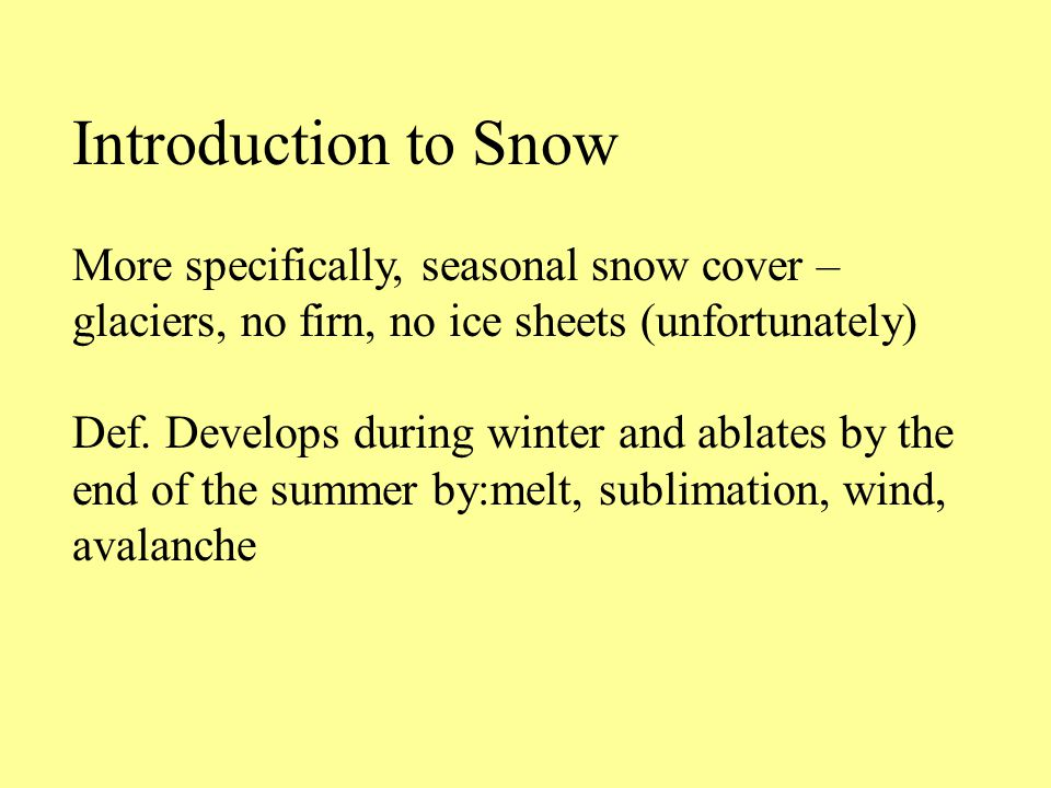 Introduction to Snow More specifically, seasonal snow cover – glaciers, no firn, no ice sheets (unfortunately) Def.
