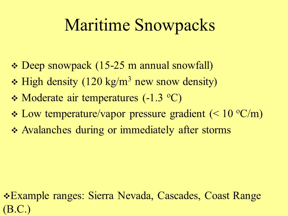 Maritime Snowpacks  Deep snowpack (15-25 m annual snowfall)  High density (120 kg/m 3 new snow density)  Moderate air temperatures (-1.3 o C)  Low temperature/vapor pressure gradient (< 10 o C/m)  Avalanches during or immediately after storms  Example ranges: Sierra Nevada, Cascades, Coast Range (B.C.)